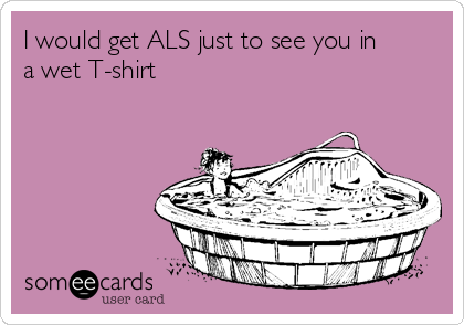 I would get ALS just to see you in a wet T-shirt