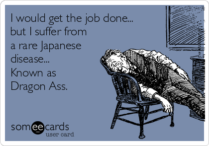 I would get the job done... but I suffer from a rare Japanese disease... Known as Dragon Ass.