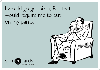I would go get pizza, But that would require me to put on my pants.