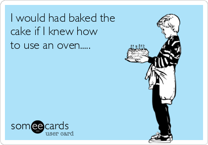I would had baked the cake if I knew how to use an oven.....