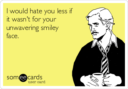 I would hate you less if it wasn't for your unwavering smiley face.