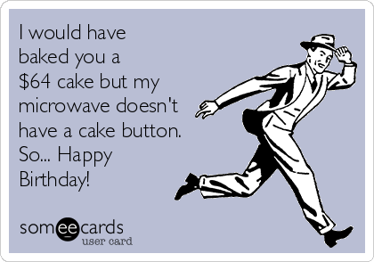I would have baked you a $64 cake but my microwave doesn't have a cake button. So... Happy Birthday!