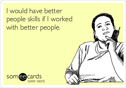 I would have better people skills if I worked with better people.