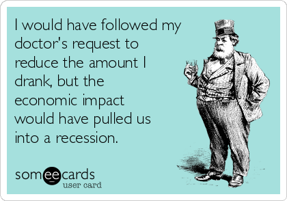 I would have followed my doctor's request to reduce the amount I drank, but the economic impact would have pulled us into a recession.
