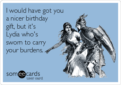 I would have got you a nicer birthday gift, but it's Lydia who's sworn to carry your burdens.