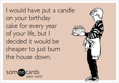 I would have put a candle on your birthday cake for every year of your life, but I decided it would be cheaper to just burn the house down.