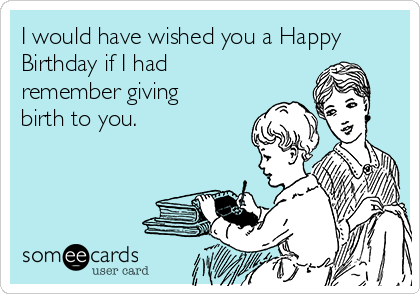 I would have wished you a Happy Birthday if I had remember giving birth to you.