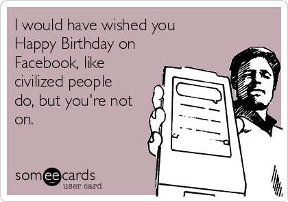 i would have wished you happy birthday on facebook like civilized