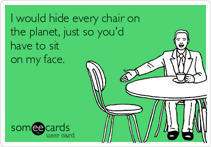 I would hide every chair on the planet, just so you'd have to sit on my face.