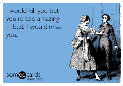 I would kill you but you're too amazing in bed. I would miss you.