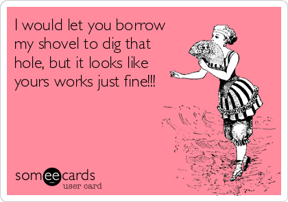 I would let you borrow my shovel to dig that hole, but it looks like yours works just fine!!!