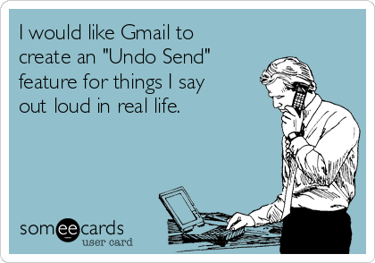 """I would like Gmail to create an """"Undo Send""""  feature for things I say out loud in real life."""