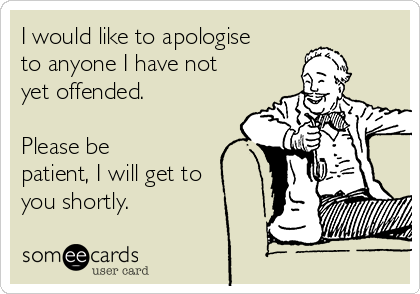 I would like to apologise to anyone I have not yet offended.  Please be patient, I will get to you shortly.