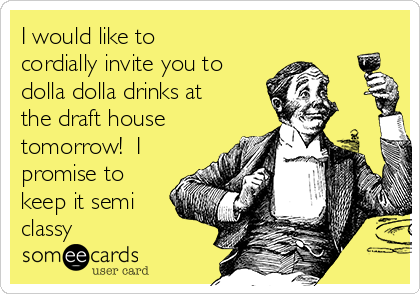 I would like to cordially invite you to dolla dolla drinks at the draft house tomorrow!  I promise to keep it semi classy