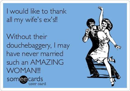 I would like to thank all my wife's ex's!!  Without their  douchebaggery, I may have never married such an AMAZING WOMAN!!!