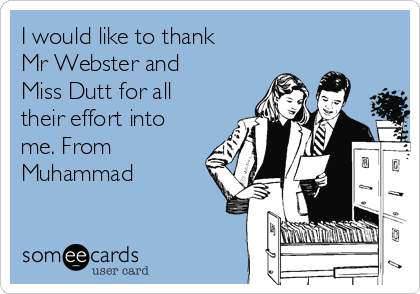 I would like to thank Mr Webster and Miss Dutt for all their effort into me. From Muhammad