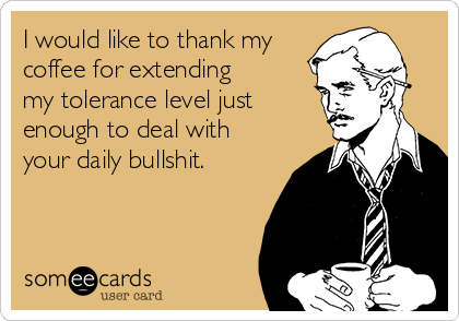 I would like to thank my coffee for extending my tolerance level just enough to deal with your daily bullshit.