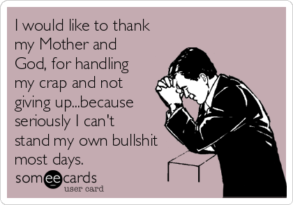 I would like to thank my Mother and God, for handling my crap and not giving up...because seriously I can't stand my own bullshit most days.