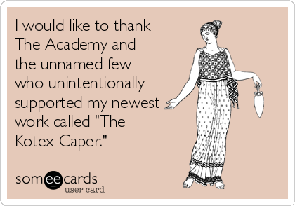 """I would like to thank The Academy and the unnamed few who unintentionally  supported my newest work called """"The Kotex Caper."""""""
