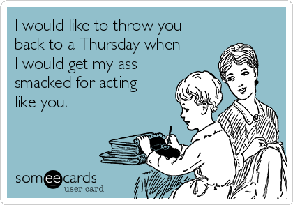 I would like to throw you back to a Thursday when I would get my ass smacked for acting like you.