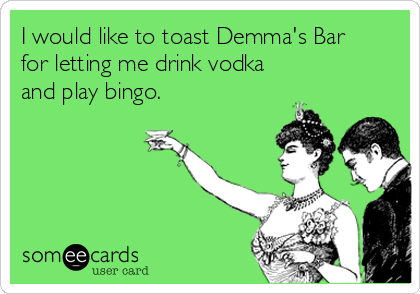 I would like to toast Demma's Bar for letting me drink vodka        and play bingo.