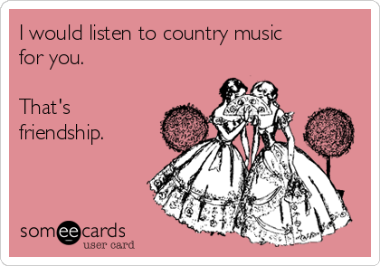 I would listen to country music for you.  That's friendship.