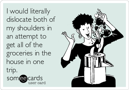 I would literally dislocate both of my shoulders in an attempt to get all of the groceries in the house in one trip.