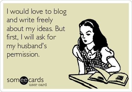 I would love to blog and write freely about my ideas. But first, I will ask for my husband's permission.