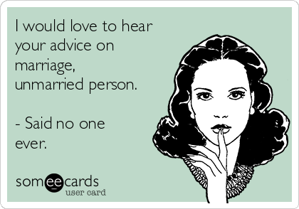 I would love to hear your advice on marriage, unmarried person.   - Said no one ever.