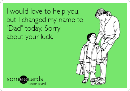 "I would love to help you, but I changed my name to ""Dad"" today. Sorry about your luck."