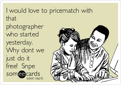 I would love to pricematch with that photographer who started yesterday.  Why dont we just do it free!  Snpe