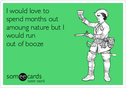 I would love to spend months out amoung nature but I would run out of booze