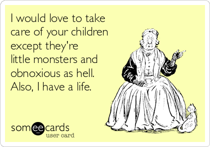 I would love to take care of your children  except they're  little monsters and obnoxious as hell. Also, I have a life.