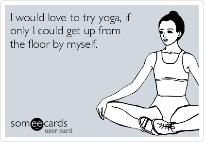 I would love to try yoga, if only I could get up from the floor by myself.