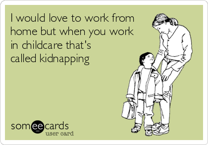 I would love to work from home but when you work in childcare that's called kidnapping