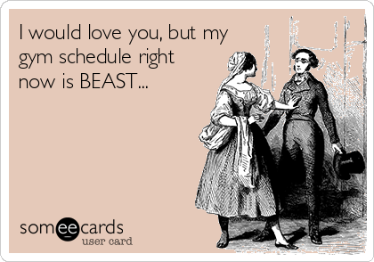 I would love you, but my gym schedule right now is BEAST...