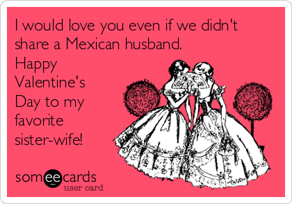 I Would Love You Even If We Didnu0027t Share A Mexican Husband. Happy