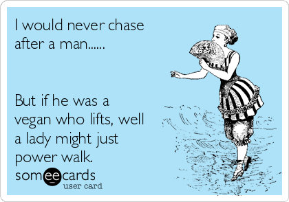 I would never chase after a man......   But if he was a vegan who lifts, well a lady might just power walk.