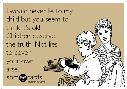 I would never lie to my child but you seem to think it's ok! Children deserve the truth. Not lies to cover your own arse.