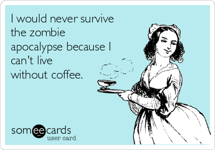 I would never survive the zombie apocalypse because I can't live without coffee.