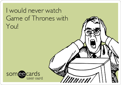 I would never watch Game of Thrones with You!
