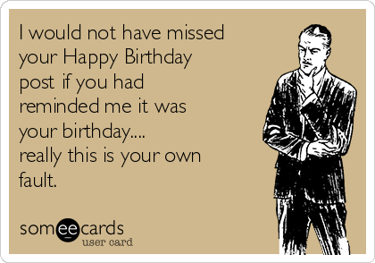 I would not have missed your Happy Birthday post if you had reminded me it was your birthday.... really this is your own fault.