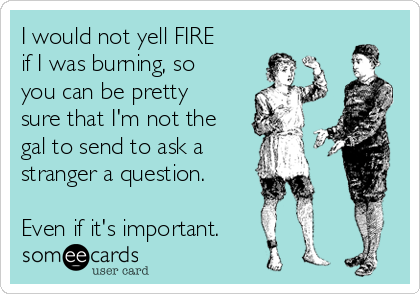 I would not yell FIRE if I was burning, so you can be pretty sure that I'm not the gal to send to ask a  stranger a question.  Even if it's important.