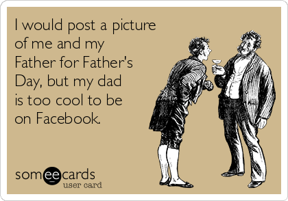 I would post a picture of me and my Father for Father's Day, but my dad is too cool to be on Facebook.