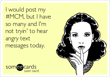 I would post my #MCM, but I have so many and I'm not tryin' to hear angry text messages today.