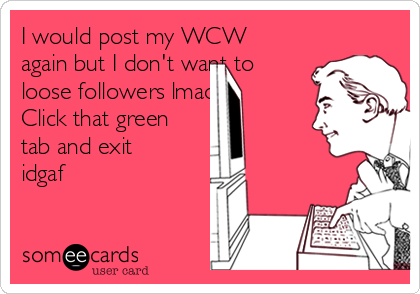 I would post my WCW again but I don't want to loose followers lmao! Click that green tab and exit idgaf