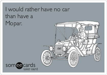 I would rather have no car than have a Mopar.