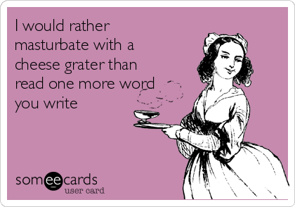 I would rather masturbate with a cheese grater than read one more word you write