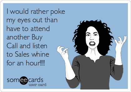 I would rather poke my eyes out than have to attend another Buy Call and listen to Sales whine for an hour!!!!