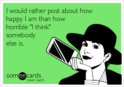 "I would rather post about how happy I am than how horrible ""I think"" somebody else is."